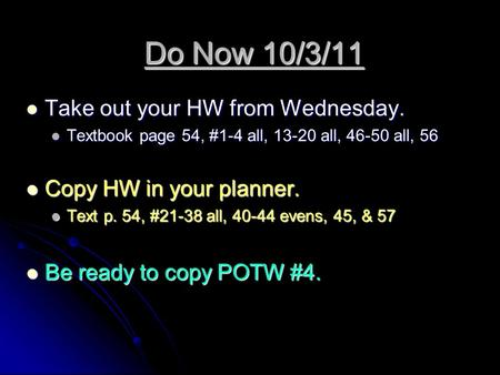 Do Now 10/3/11 Take out your HW from Wednesday. Take out your HW from Wednesday. Textbook page 54, #1-4 all, 13-20 all, 46-50 all, 56 Textbook page 54,