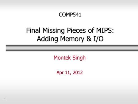 1 COMP541 Final Missing Pieces of MIPS: Adding Memory & I/O Montek Singh Apr 11, 2012.
