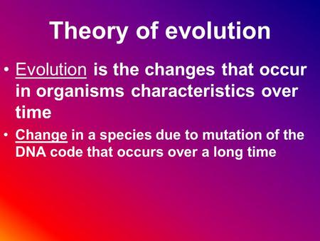 Theory of evolution Evolution is the changes that occur in organisms characteristics over time Change in a species due to mutation of the DNA code that.