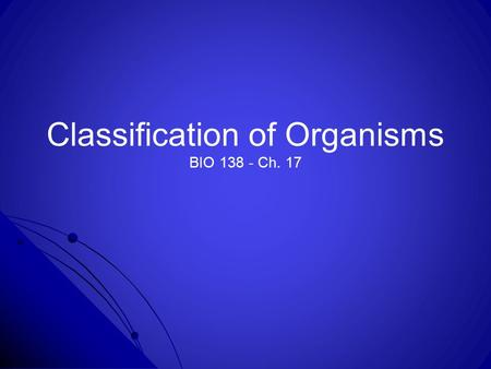 Classification of Organisms BIO 138 - Ch. 17. Ch. 17, section 1: Classification of Organisms -Taxonomy is the science of describing, naming, and classifying.