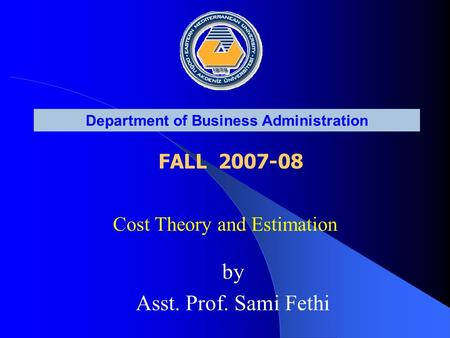 Department of Business Administration FALL 2007-08 Cost Theory and Estimation by Asst. Prof. Sami Fethi.