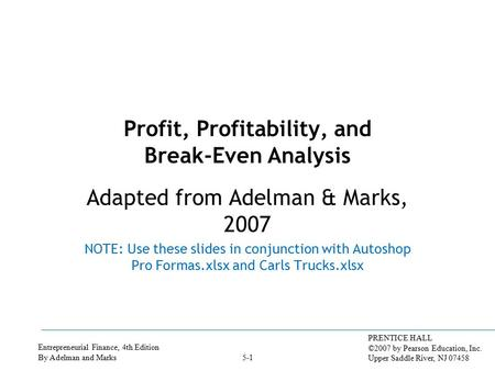 Entrepreneurial Finance, 4th Edition By Adelman and Marks PRENTICE HALL ©2007 by Pearson Education, Inc. Upper Saddle River, NJ 07458 5-1 Profit, Profitability,