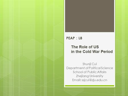 PEAP : L8 The Role of US in the Cold War Period Shunji Cui Department of Political Science School of Public Affairs Zhejiang University