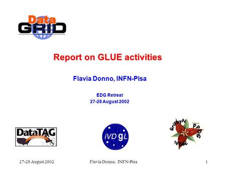 27-28 August 2002Flavia Donno, INFN-Pisa1 Report on GLUE activities Flavia Donno, INFN-Pisa EDG Retreat 27-28 August 2002.