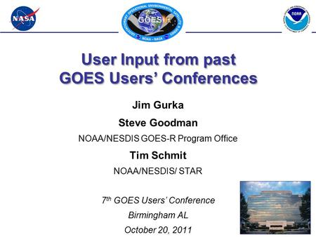 User Input from past GOES Users' Conferences Jim Gurka Steve Goodman NOAA/NESDIS GOES-R Program Office Tim Schmit NOAA/NESDIS/ STAR 7 th GOES Users' Conference.