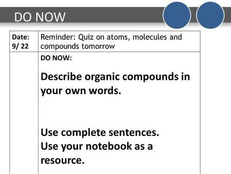 DO NOW Date: 9/ 22 Reminder: Quiz on atoms, molecules and compounds tomorrow DO NOW: Describe organic compounds in your own words. Use complete sentences.