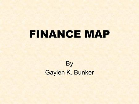 FINANCE MAP By Gaylen K. Bunker. Objectives of Workshop Principles: Time lag between investment and return. Compounding versus Summing Value = Discounted.