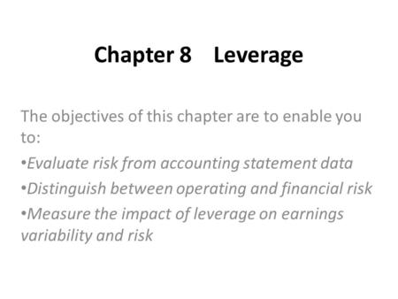 Chapter 8Leverage The objectives of this chapter are to enable you to: Evaluate risk from accounting statement data Distinguish between operating and financial.