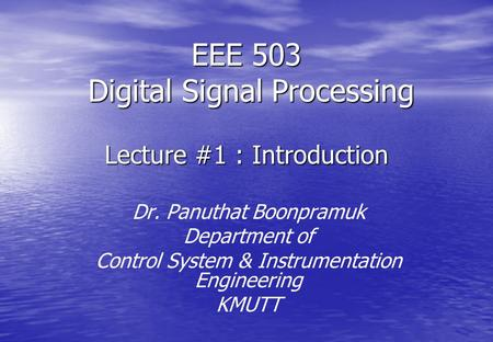 EEE 503 Digital Signal Processing Lecture #1 : Introduction Dr. Panuthat Boonpramuk Department of Control System & Instrumentation Engineering KMUTT.