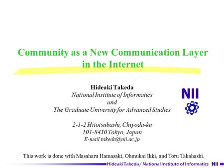 Hideaki Takeda / National <strong>Institute</strong> of Informatics Community as a New Communication Layer in the Internet Hideaki Takeda National <strong>Institute</strong> of Informatics.