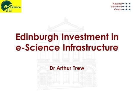 Edinburgh Investment in e-Science Infrastructure Dr Arthur Trew.