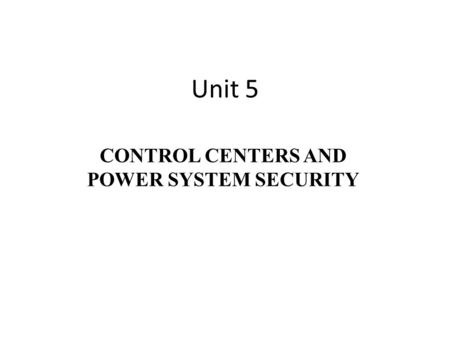Unit 5 CONTROL CENTERS AND POWER SYSTEM SECURITY.