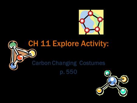 CH 11 Explore Activity: Carbon Changing Costumes p. 550.
