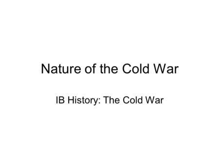 Nature of the Cold War IB History: The Cold War. About the Unit… In the unit we will explore various aspects of the Cold War which was a global political.