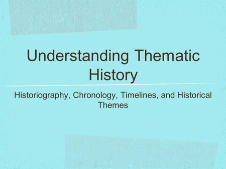 Understanding Thematic History Historiography, Chronology, Timelines, and Historical Themes.