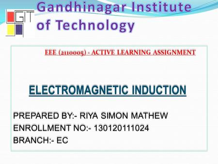 EEE (2110005) - ACTIVE LEARNING ASSIGNMENT ELECTROMAGNETIC INDUCTION PREPARED BY:- RIYA SIMON MATHEW ENROLLMENT NO:- 130120111024 BRANCH:- EC EEE (2110005)