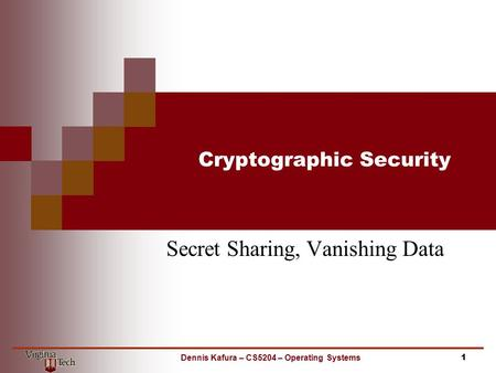 Cryptographic Security Secret Sharing, Vanishing Data 1Dennis Kafura – CS5204 – Operating Systems.