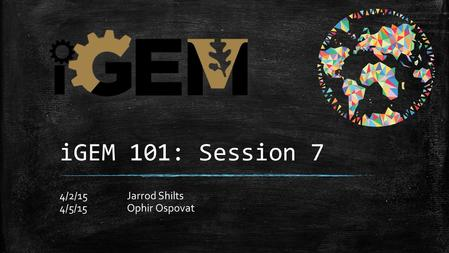 IGEM 101: Session 7 4/2/15Jarrod Shilts 4/5/15Ophir Ospovat.