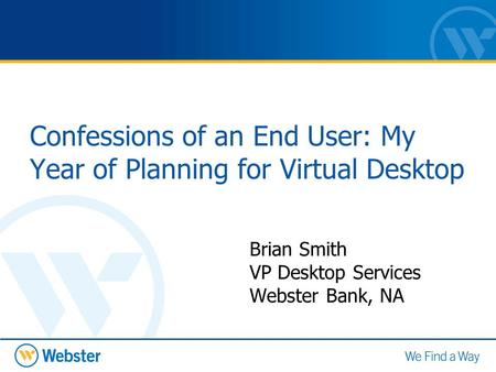 Confessions of an End User: My Year of Planning for Virtual Desktop Brian Smith VP Desktop Services Webster Bank, NA.