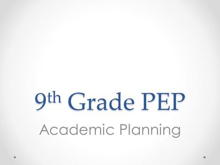 9 th Grade PEP Academic Planning Overview 1.Review credits, GPA, and transcripts 2.Review individual students' transcripts o Option 1: Print and distribute.
