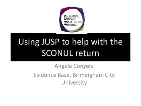 Using JUSP to help with the SCONUL return Angela Conyers Evidence Base, Birmingham City University.