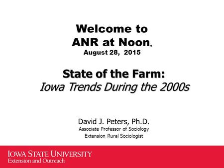 Welcome to ANR at Noon, August 28, 2015 State of the Farm: Iowa Trends During the 2000s David J. Peters, Ph.D. Associate Professor of Sociology Extension.