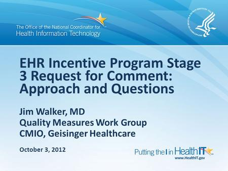 Jim Walker, MD Quality Measures Work Group CMIO, Geisinger Healthcare EHR Incentive Program Stage 3 Request for Comment: Approach and Questions October.