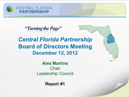 Central Florida Partnership Board of Directors Meeting December 12, 2012 Alex Martins Chair Leadership Council Report #1.