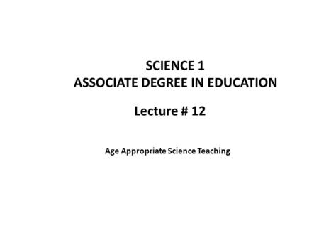 Lecture # 12 SCIENCE 1 ASSOCIATE DEGREE IN EDUCATION Age Appropriate Science Teaching.