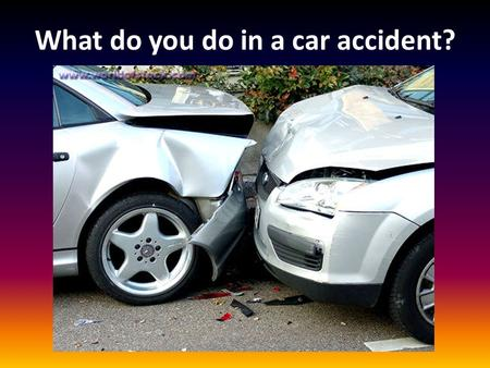 What do you do in a car accident?. 1. REMAIN CALM! Do NOT Panic or become Irate!