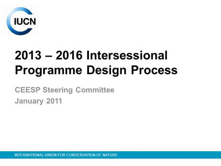 INTERNATIONAL UNION FOR CONSERVATION OF NATURE 2013 – 2016 Intersessional Programme Design Process CEESP Steering Committee January 2011.