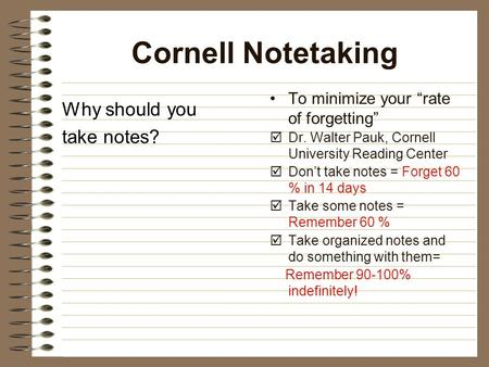 "Cornell Notetaking Why should you take notes? To minimize your ""rate of forgetting""  Dr. Walter Pauk, Cornell University Reading Center  Don't take notes."