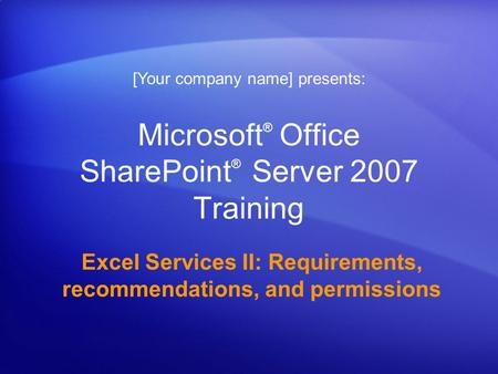 Microsoft ® Office SharePoint ® Server 2007 Training Excel Services II: Requirements, recommendations, and permissions [Your company name] presents: