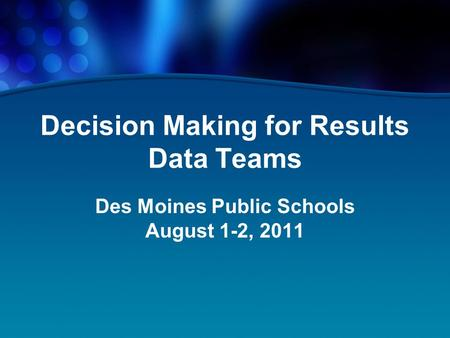 Decision Making for Results Data Teams Des Moines Public Schools August 1-2, 2011.