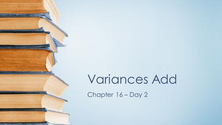 Variances Add Chapter 16 – Day 2 In chapter 4, we learned that what effect transformations had on shape, center and spread. –When adding (or subtracting)