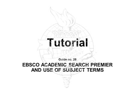 Tutorial Guide no. 28 EBSCO ACADEMIC SEARCH PREMIER AND USE OF SUBJECT TERMS.