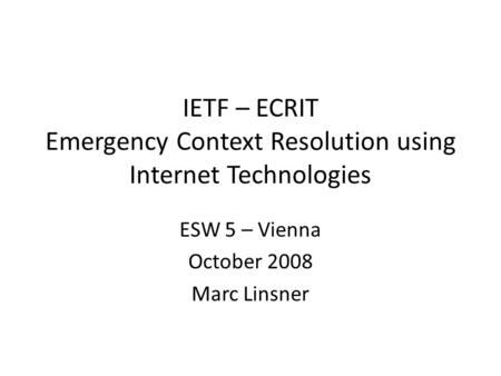 IETF – ECRIT Emergency Context Resolution using Internet Technologies ESW 5 – Vienna October 2008 Marc Linsner.