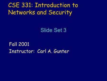 CSE 331: Introduction to Networks and Security Fall 2001 Instructor: Carl A. Gunter Slide Set 3.