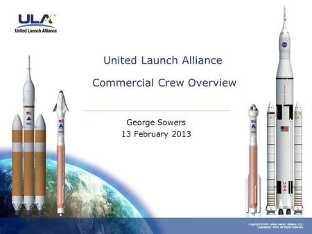 Copyright © 2013 United Launch Alliance, LLC. Unpublished Work. All Rights Reserved. United Launch Alliance Commercial Crew Overview George Sowers 13 February.
