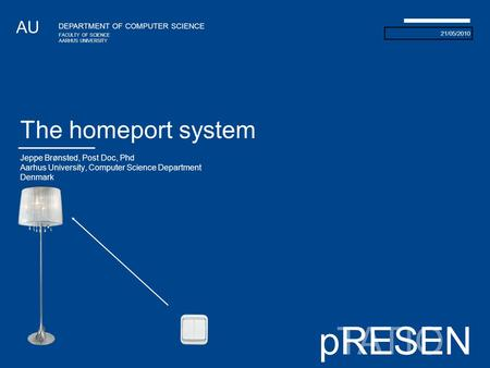 21/05/2010 AU DEPARTMENT OF COMPUTER SCIENCE FACULTY OF SCIENCE AARHUS UNIVERSITY TATIONpRESEN The homeport system Jeppe Brønsted, Post Doc, Phd Aarhus.