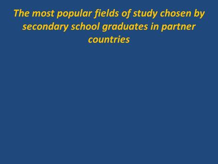 The most popular fields of study chosen by secondary school graduates in partner countries.