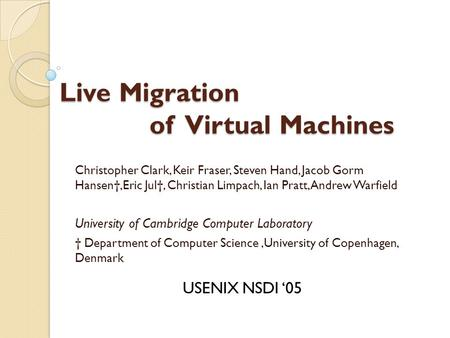 Live Migration of Virtual Machines Christopher Clark, Keir Fraser, Steven Hand, Jacob Gorm Hansen†,Eric Jul†, Christian Limpach, Ian Pratt, Andrew Warfield.