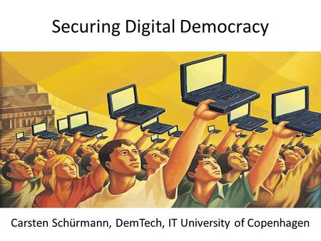 Securing Digital Democracy Carsten Schürmann, DemTech, IT University of Copenhagen.