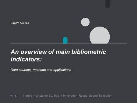 An overview of main bibliometric indicators: Dag W. Aksnes Data sources, methods and applications Nordic Institute for Studies in Innovation, Research.
