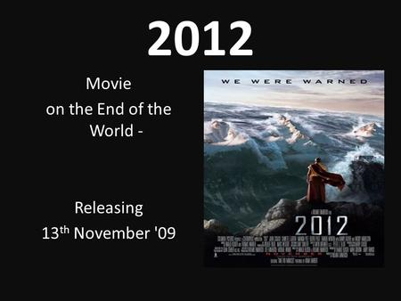2012 Movie on the End of the World - Releasing 13 th November '09.