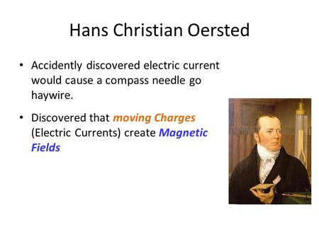 Hans Christian Oersted Accidently discovered electric current would cause a compass needle go haywire. Discovered that moving Charges (Electric Currents)