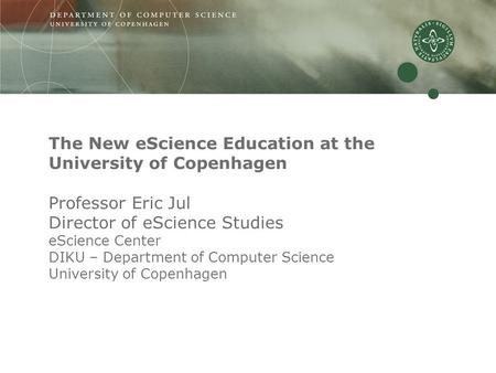 The New eScience Education at the University of Copenhagen Professor Eric Jul Director of eScience Studies eScience Center DIKU – Department of Computer.