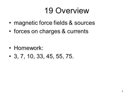 1 19 Overview magnetic force fields & sources forces on charges & currents Homework: 3, 7, 10, 33, 45, 55, 75.