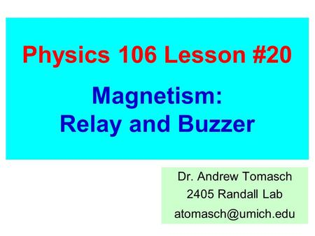 Physics 106 Lesson #20 Magnetism: Relay and Buzzer Dr. Andrew Tomasch 2405 Randall Lab