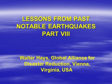 LESSONS FROM PAST NOTABLE EARTHQUAKES PART VIII Walter Hays, Global Alliance for Disaster Reduction, Vienna, Virginia, USA.